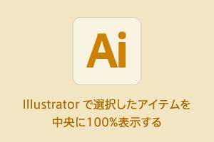 #Illustrator で選択したアイテムを中央に100%表示する