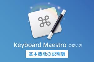 Keyboard Maestro の使い方 – 基本機能の説明編