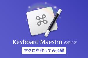 Keyboard Maestro の使い方 – マクロを作ってみる編